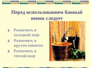 Перед использованием банный веник следует Размочить в холодной воде Размочить