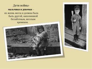 Дети войны- мальчики и девочки – их жизнь могла и должна была быть другой, н