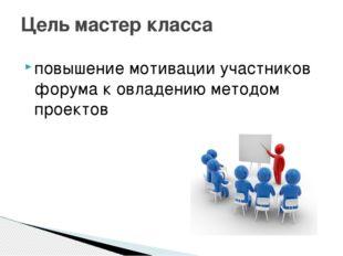 повышение мотивации участников форума к овладению методом проектов  Цель мас