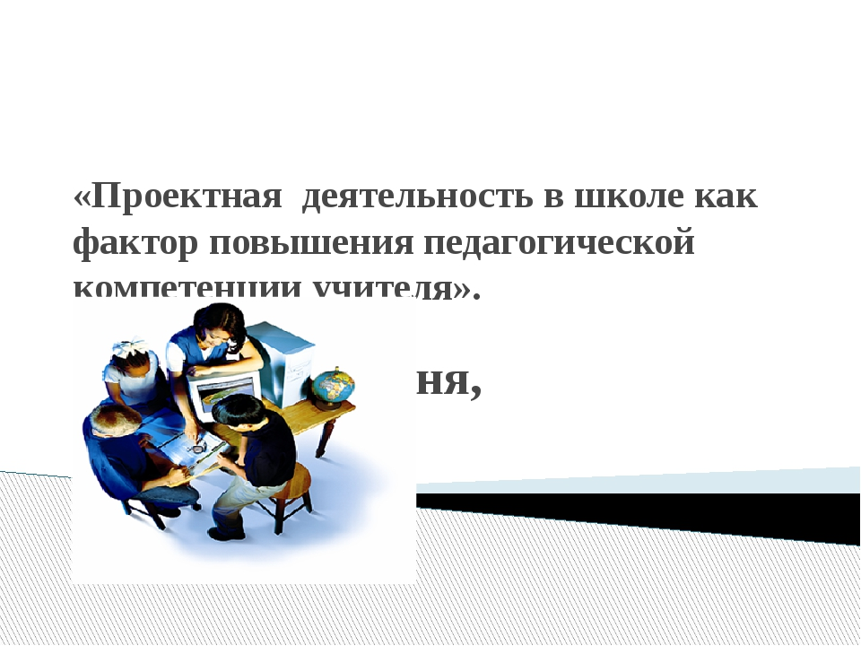 «Проектная деятельность в школе как фактор повышения педагогической компетенц...