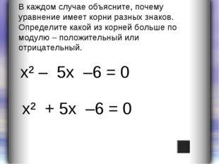 х² – 5х –6 = 0 х² + 5х –6 = 0 В каждом случае объясните, почему уравнение име