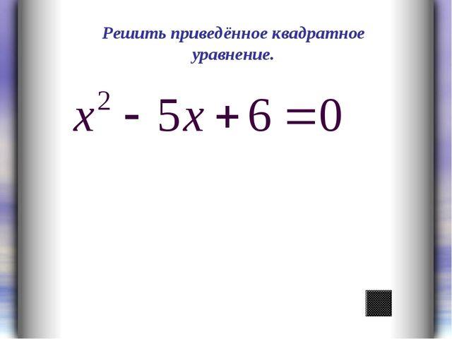 Решить приведённое квадратное уравнение.