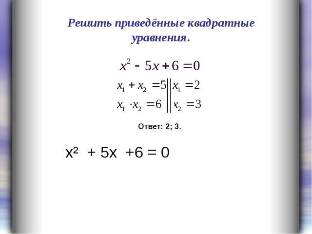 Решить приведённые квадратные уравнения. Ответ: 2; 3. х² + 5х +6 = 0