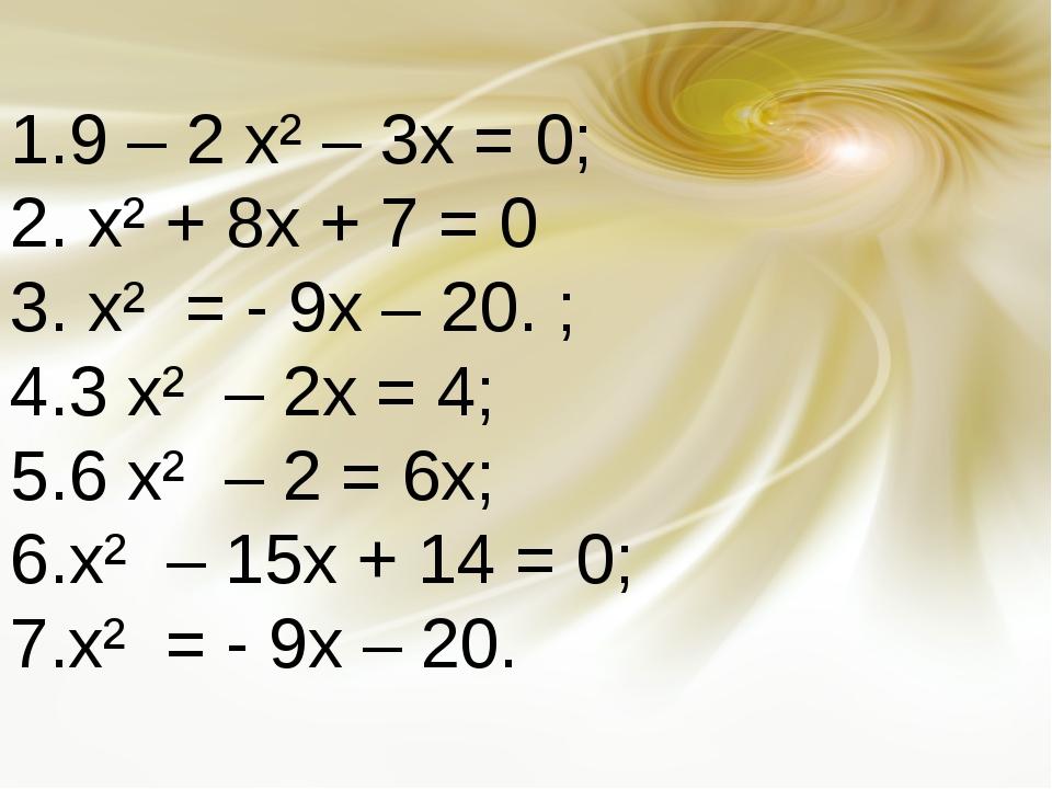 9 – 2 х² – 3х = 0; х² + 8х + 7 = 0 х² = - 9х – 20.; 3 х² – 2х = 4; 6 х² – 2...