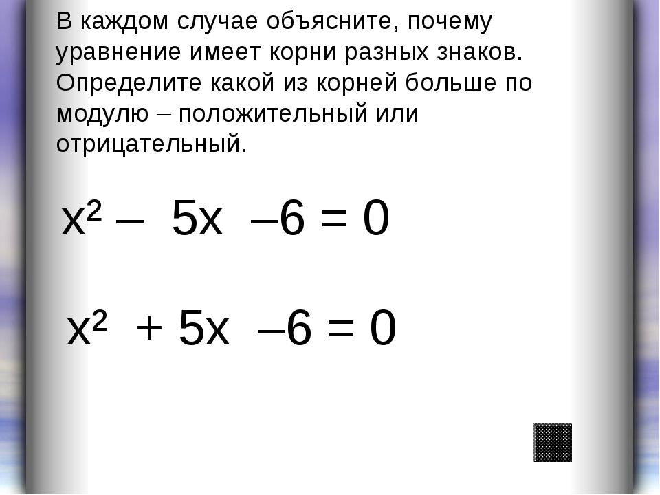 х² – 5х –6 = 0 х² + 5х –6 = 0 В каждом случае объясните, почему уравнение име...