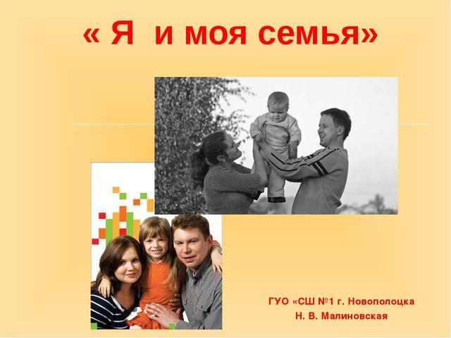 « Я и моя семья» ГУО «СШ №1 г. Новополоцка Н. В. Малиновская
