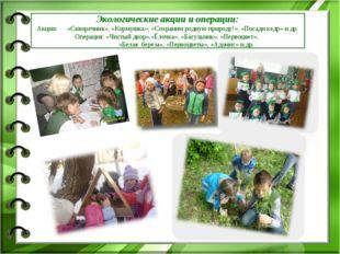 Экологические акции и операции: Акции: «Скворечник», «Кормушка»; «Сохраним ро