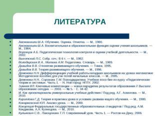 ЛИТЕРАТУРА Амонашвили Ш.А. Обучение. Оценка. Отметка. — М., 1980. Амонашвили
