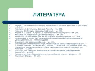 ЛИТЕРАТУРА Лебедев О.Е. Компетентностный подход в образовании // Школьные тех
