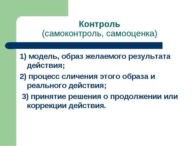 Контроль (самоконтроль, самооценка) 1) модель, образ желаемого результата дей...