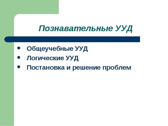 Познавательные УУД Общеучебные УУД Логические УУД Постановка и решение проблем