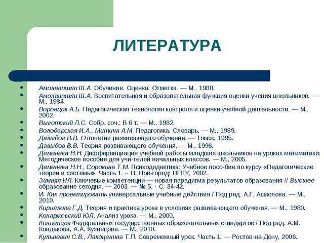 ЛИТЕРАТУРА Амонашвили Ш.А. Обучение. Оценка. Отметка. — М., 1980. Амонашвили...