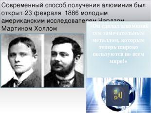 Современный способ получения алюминия был открыт 23 февраля 1886 молодым амер