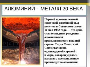 АЛЮМИНИЙ – МЕТАЛЛ 20 ВЕКА Первый промышленный советский алюминий был получен