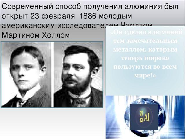 Современный способ получения алюминия был открыт 23 февраля 1886 молодым амер...