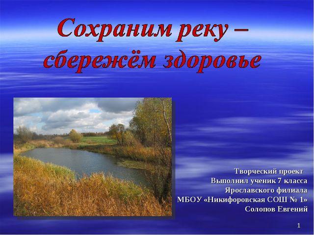 * Творческий проект Выполнил ученик 7 класса Ярославского филиала МБОУ «Никиф...