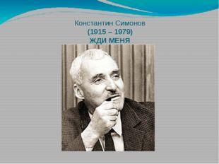 Константин Симонов (1915 – 1979) ЖДИ МЕНЯ