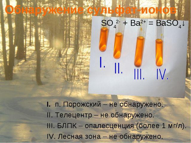 Обнаружение сульфат-ионов SO42- + Ba2+ = BaSO4↓ I. п. Порожский – не обнаруже...