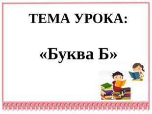 ТЕМА УРОКА: «Буква Б»