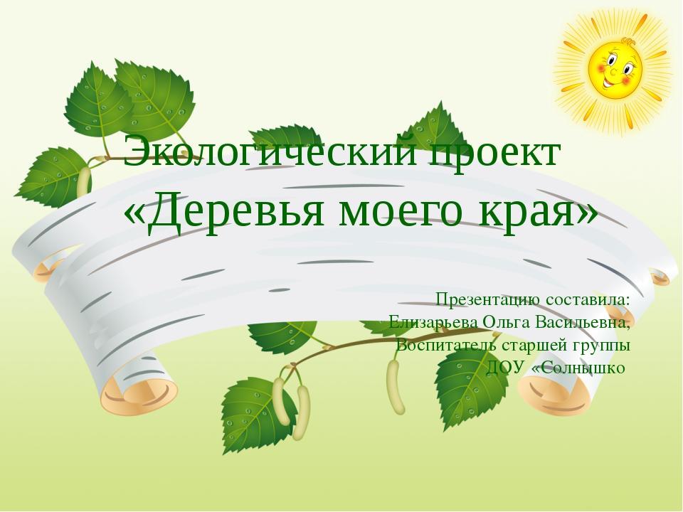 Экологический проект «Деревья моего края» Презентацию составила: Елизарьева О...