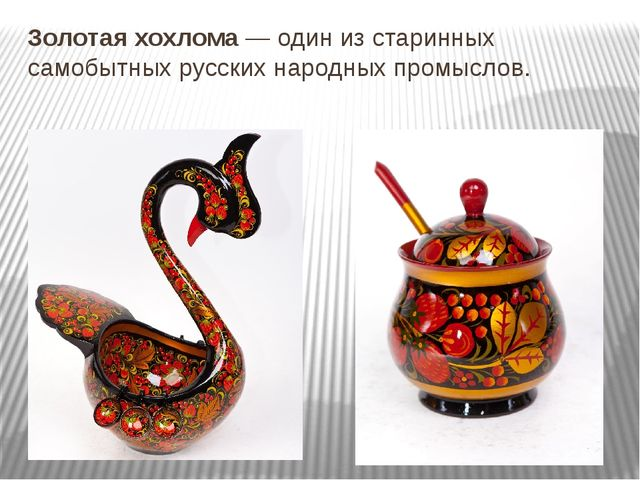 Золотая хохлома— один из старинных самобытных русских народных промыслов.