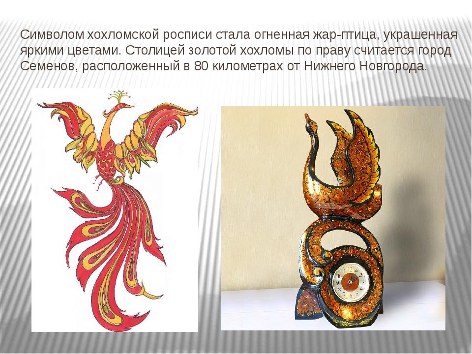 Символом хохломской росписи стала огненная жар-птица, украшенная яркими цвета...