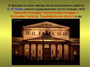 В Москве в стиле ампир были выполнены работы О. И. Бове: реконструированная п