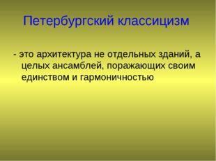 Петербургский классицизм - это архитектура не отдельных зданий, а целых ансам