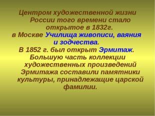 Центром художественной жизни России того времени стало открытое в 1832г. в Мо