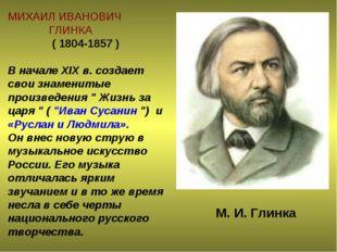 МИХАИЛ ИВАНОВИЧ ГЛИНКА ( 1804-1857 ) В начале XIX в. создает свои знаменитые