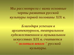 Мы рассмотрели с вами основные черты развития русской культуры первой половин
