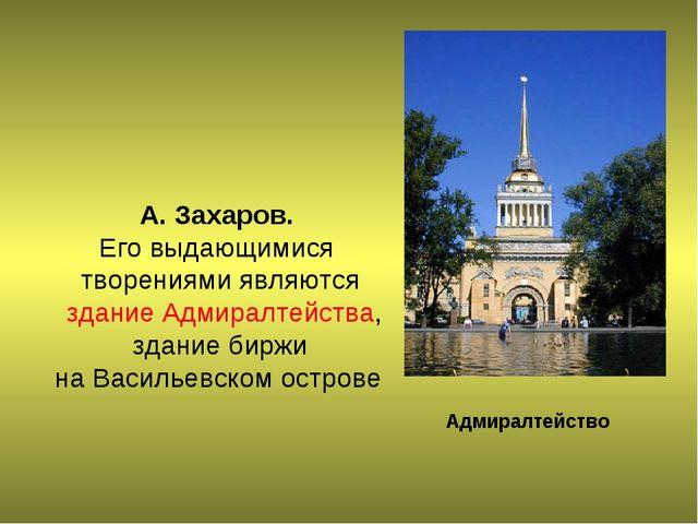 А. Захаров. Его выдающимися творениями являются здание Адмиралтейства, здани...