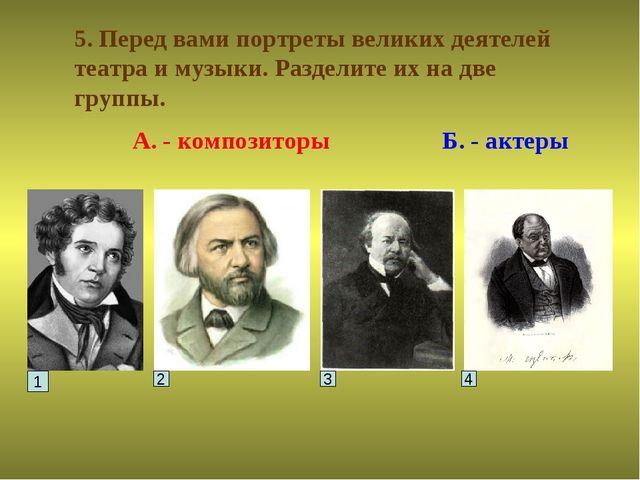 5. Перед вами портреты великих деятелей театра и музыки. Разделите их на две...