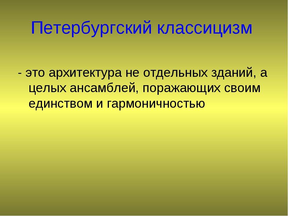 Петербургский классицизм - это архитектура не отдельных зданий, а целых ансам...