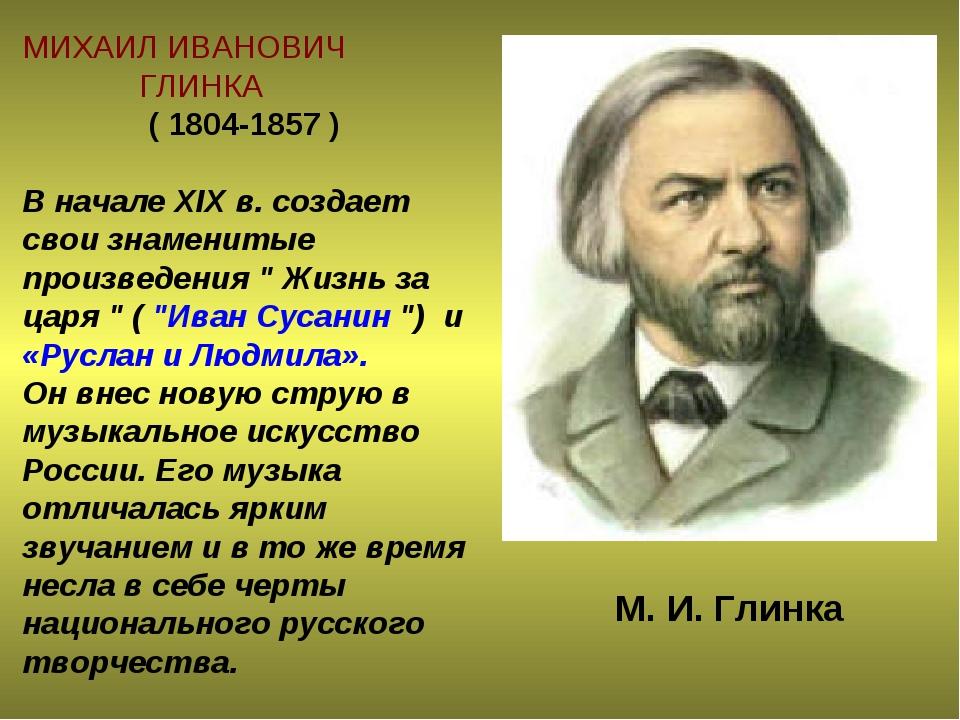 МИХАИЛ ИВАНОВИЧ ГЛИНКА ( 1804-1857 ) В начале XIX в. создает свои знаменитые...