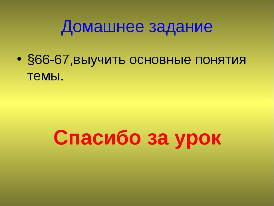 Домашнее задание §66-67,выучить основные понятия темы. Спасибо за урок