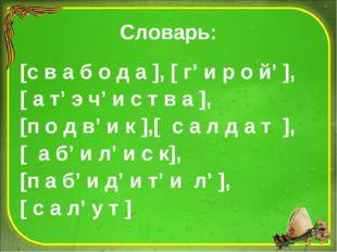 Словарь: [с в а б о д а ], [ г' и р о й' ], [ а т' э ч' и с т в а ], [п о д в