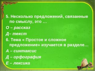 5. Несколько предложений, связанные по смыслу, это … О – рассказ Д– текст 6.