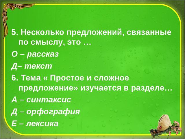 5. Несколько предложений, связанные по смыслу, это … О – рассказ Д– текст 6....