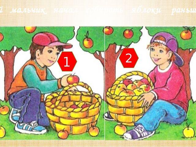 Какой мальчик начал собирать яблоки раньше? 1 2