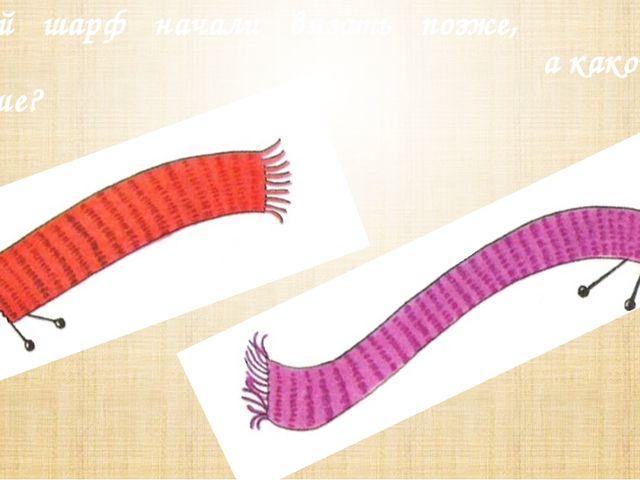 Какой шарф начали вязать позже, а какой раньше?