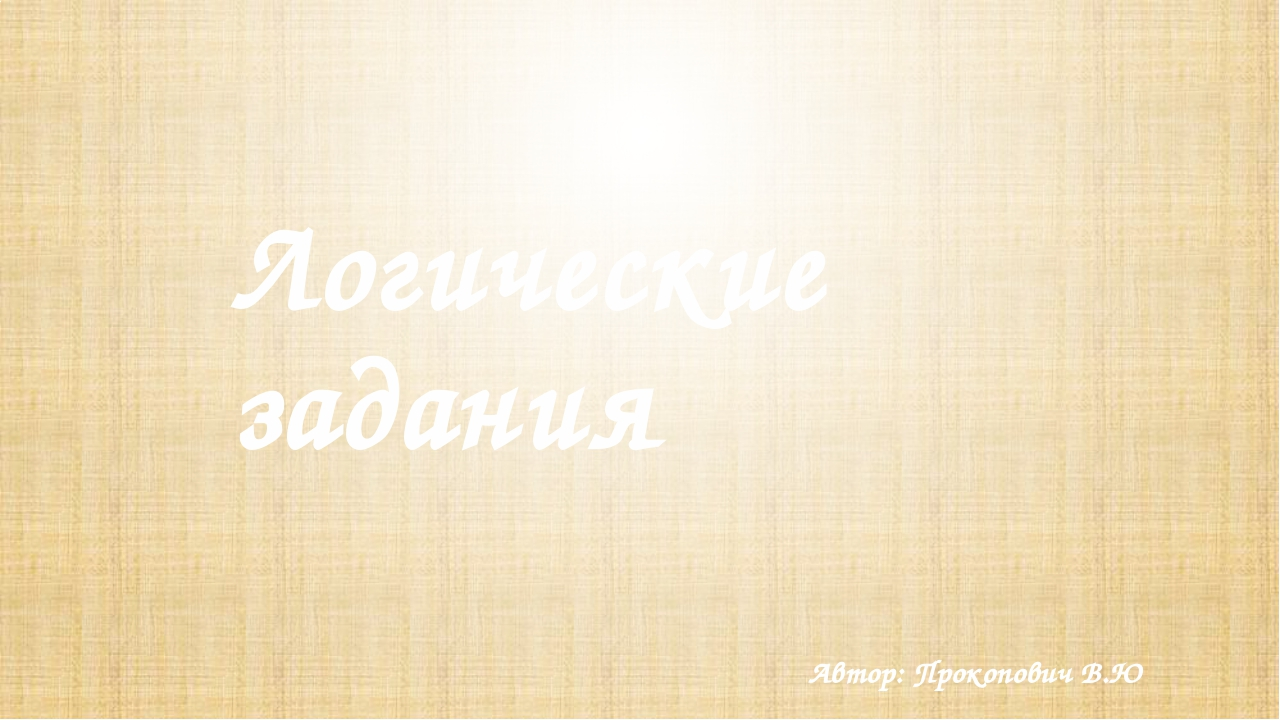 Логические задания Автор: Прокопович В.Ю