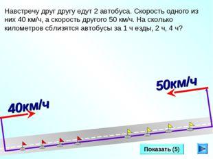 Показать (5) Навстречу друг другу едут 2 автобуса. Скорость одного из них 40