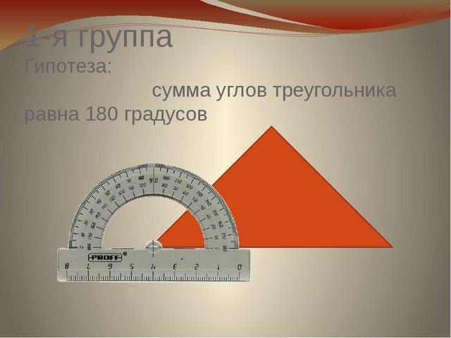 1-я группа Гипотеза: сумма углов треугольника равна 180 градусов