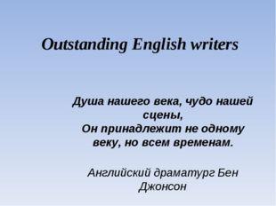 Outstanding English writers Душа нашего века, чудо нашей сцены, Он принадлежи