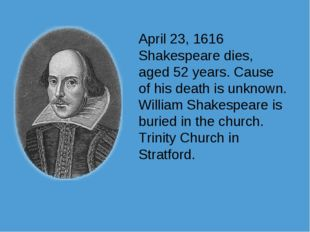 April 23, 1616 Shakespeare dies, aged 52 years. Cause of his death is unknown