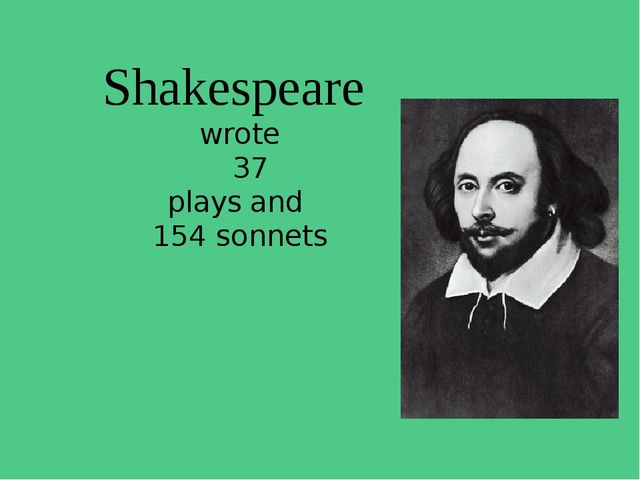 Shakespeare wrote 37 plays and 154 sonnets