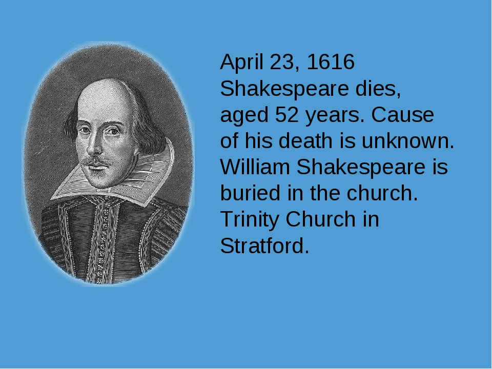 April 23, 1616 Shakespeare dies, aged 52 years. Cause of his death is unknown...