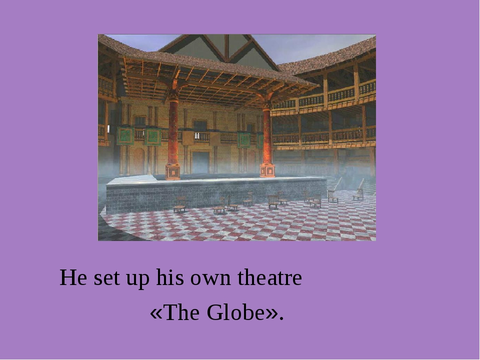 He set up his own theatre «The Globe».