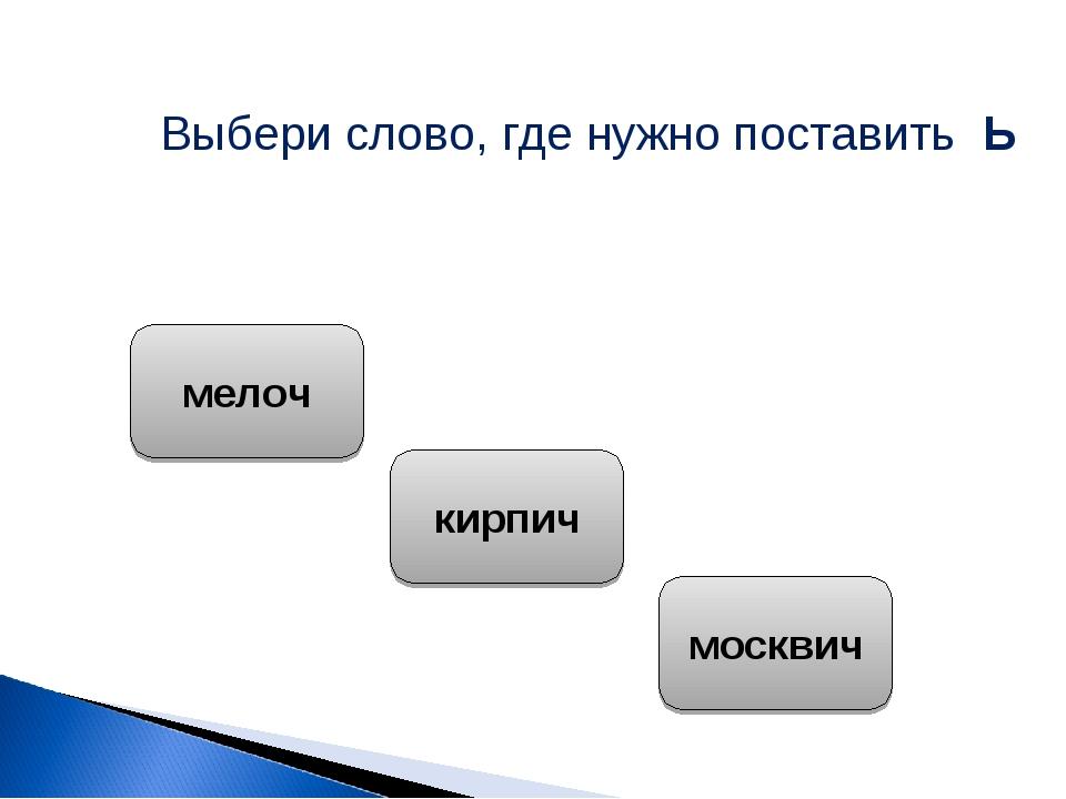 Выбери слово, где нужно поставить Ь мелоч кирпич москвич